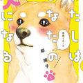 """""""柴犬愛""""が溢れる少女マンガ界のエース『わたしはあなたの犬になる』で犬欲を満たす!"""